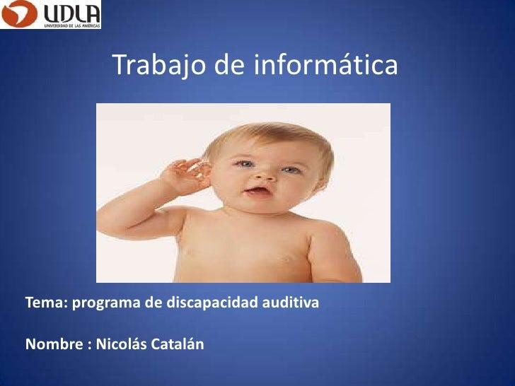 Trabajo de informáticaTema: programa de discapacidad auditivaNombre : Nicolás Catalán