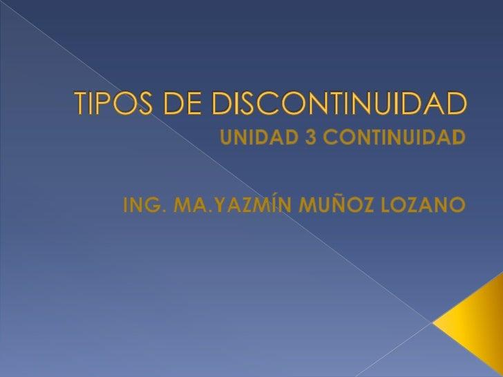TIPOS DE DISCONTINUIDAD<br />UNIDAD 3 CONTINUIDAD<br />ING. MA.YAZMÍN MUÑOZ LOZANO<br />