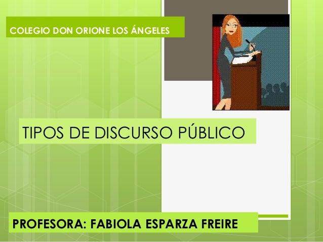 TIPOS DE DISCURSO PÚBLICOPROFESORA: FABIOLA ESPARZA FREIRECOLEGIO DON ORIONE LOS ÁNGELES