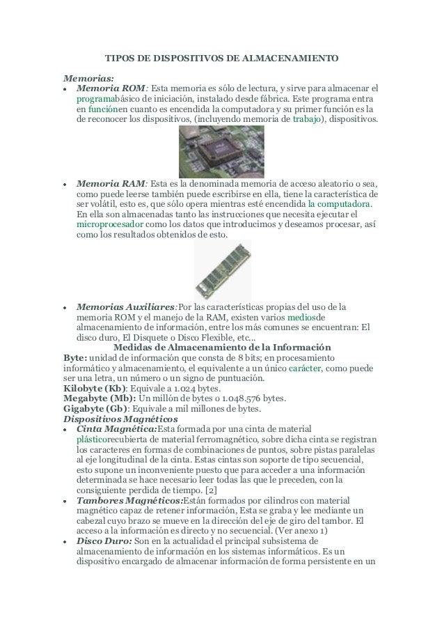 TIPOS DE DISPOSITIVOS DE ALMACENAMIENTOMemorias:  Memoria ROM: Esta memoria es sólo de lectura, y sirve para almacenar el ...