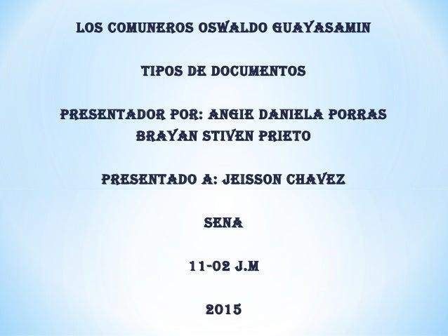 LOS COMUNEROS OSWALDO GUAYASAMIN TIPOS DE DOCUMENTOS PRESENTADOR POR: ANGIE DANIELA PORRAS BRAYAN STIVEN PRIETO PRESENTADO...