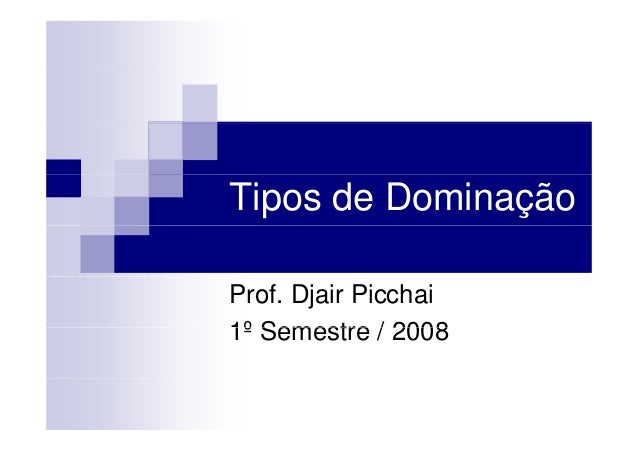 Tipos de Dominação Prof. Djair Picchai 1º Semestre / 20081º Semestre / 2008