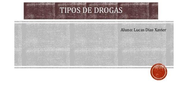 TIPOS DE DROGAS Aluno: Lucas Dias Xavier