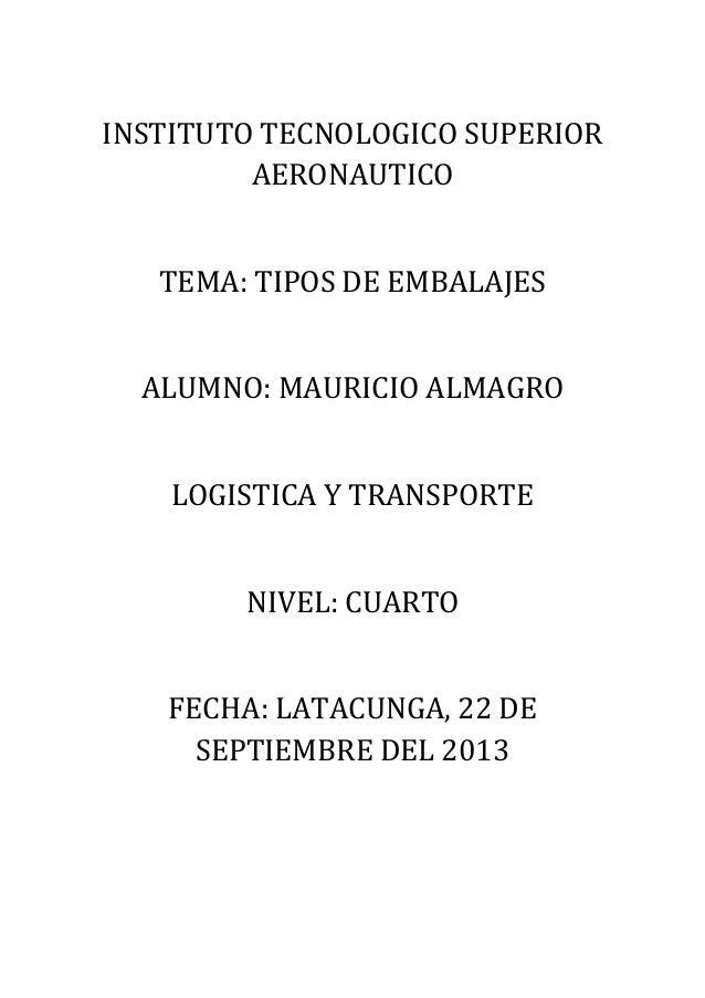 INSTITUTO TECNOLOGICO SUPERIOR AERONAUTICO TEMA: TIPOS DE EMBALAJES ALUMNO: MAURICIO ALMAGRO LOGISTICA Y TRANSPORTE NIVEL:...