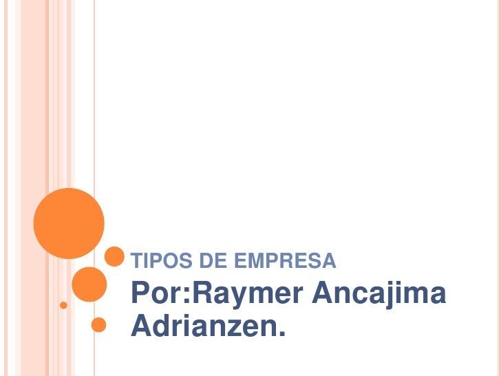 TIPOS DE EMPRESA<br />Por:Raymer Ancajima Adrianzen.<br />