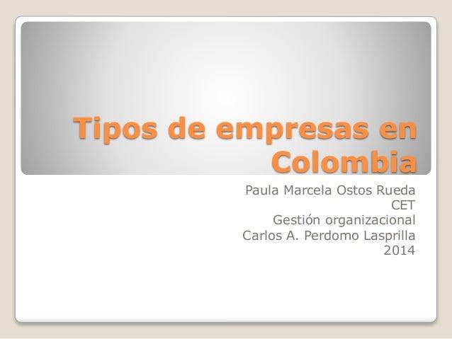 Tipos de empresas en Colombia Paula Marcela Ostos Rueda CET Gestión organizacional Carlos A. Perdomo Lasprilla 2014