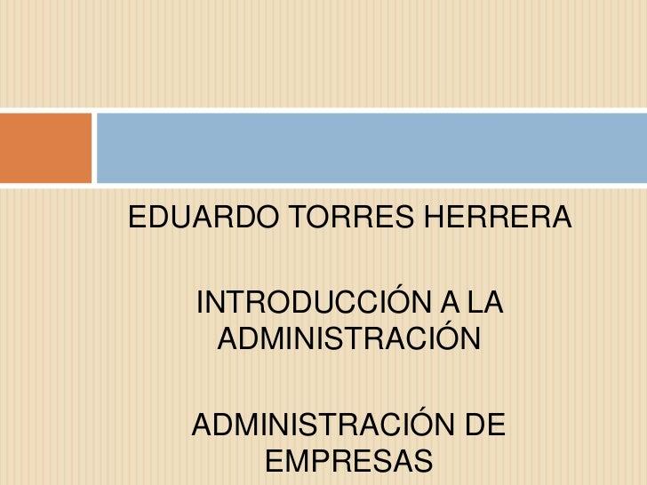 EDUARDO TORRES HERRERA   INTRODUCCIÓN A LA     ADMINISTRACIÓN   ADMINISTRACIÓN DE       EMPRESAS