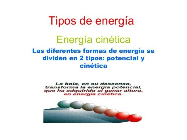 Tipos de energía      Energía cinéticaLas diferentes formas de energía se   dividen en 2 tipos: potencial y              c...