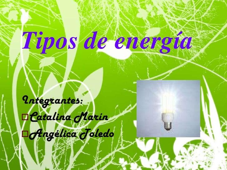 Tipos de energía<br />Integrantes:<br /><ul><li>Catalina Marín