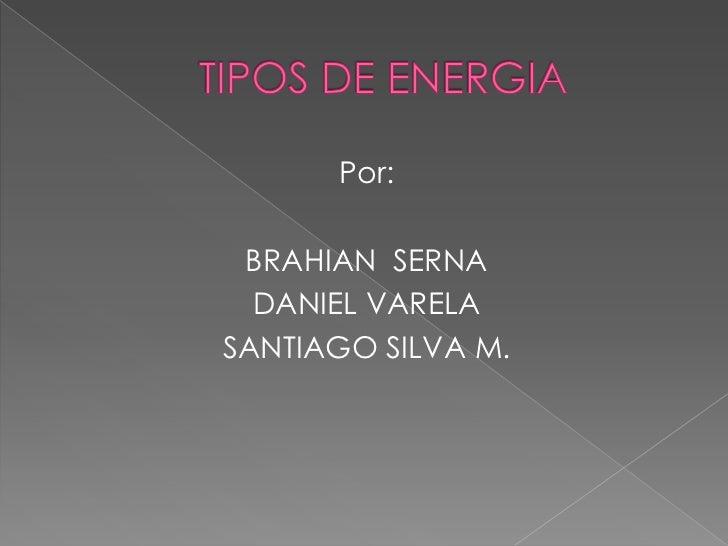 TIPOS DE ENERGIA<br />Por:<br />BRAHIAN  SERNA <br />DANIEL VARELA<br />SANTIAGO SILVA M.<br />