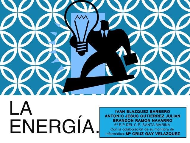LA ENERGÍA…. IVAN BLAZQUEZ BARBERO ANTONIO JESUS GUTIERREZ JULIAN BRANDON RAMON NAVARRO 6º E.P DEL C.P. SANTA MARINA Con l...