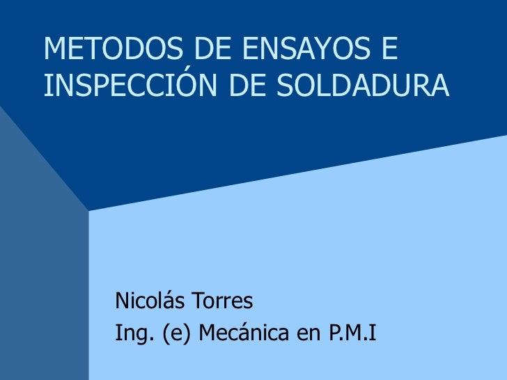 METODOS DE ENSAYOS E INSPECCIÓN DE SOLDADURA Nicolás Torres Ing. (e) Mecánica en P.M.I