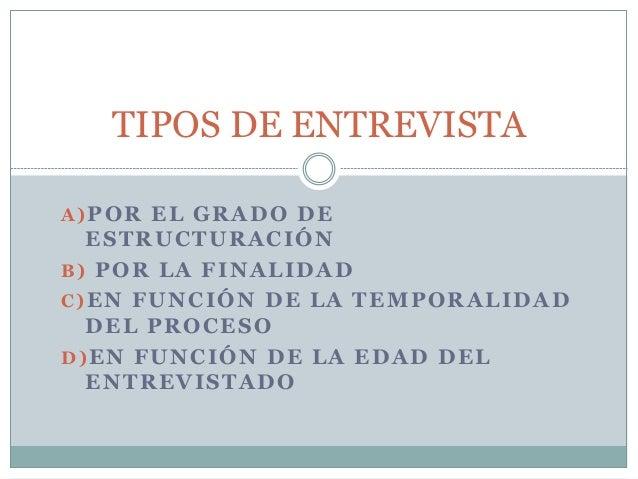 TIPOS DE ENTREVISTA  A)POR EL GRADO DE  ESTRUCTURACIÓN  B) POR LA FINALIDAD  C)EN FUNCIÓN DE LA TEMPORALIDAD  DEL PROCESO ...
