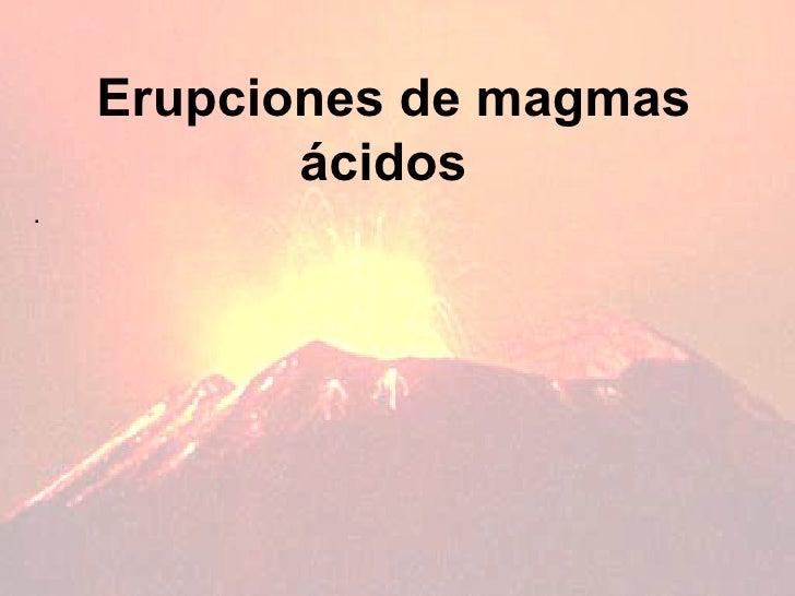 Erupciones de   magmas ácidos   .