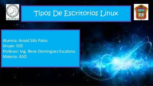 Tipos De Escritorios Linux Alumna: Anaid Silis Palos Grupo: 502 Profesor: Ing. Rene Domínguez Escalona Materia: ASO