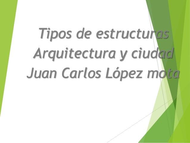 Tipos de estructuras Arquitectura y ciudad Juan Carlos López mota