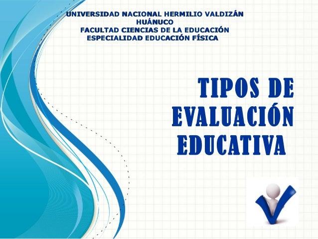 TIPOS DE EVALUACIÓN EDUCATIVA UNIVERSIDAD NACIONAL HERMILIO VALDIZÁNUNIVERSIDAD NACIONAL HERMILIO VALDIZÁN HUÁNUCOHUÁNUCO ...