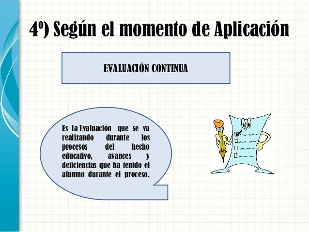 4º) Según el momento de Aplicación Es laEvaluación que se va realizando durante los procesos del hecho educativo, avance...