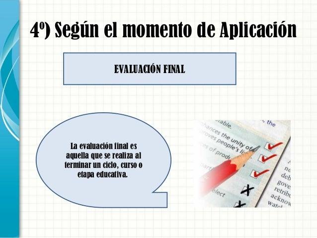 4º) Según el momento de Aplicación La evaluación final es aquella que se realiza al terminar un ciclo, curso o etapa educa...