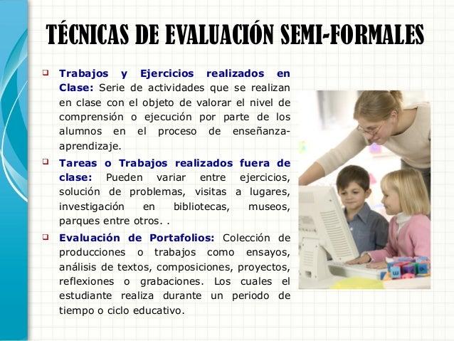 TÉCNICAS DE EVALUACIÓN FORMALES  Pruebas o Exámenes: Actividad controlada donde se intenta verificar el grado de rendimie...