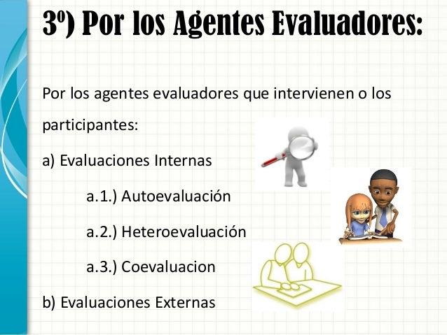 3º) Por los Agentes Evaluadores: Por los agentes evaluadores que intervienen o los participantes: a) Evaluaciones Internas...