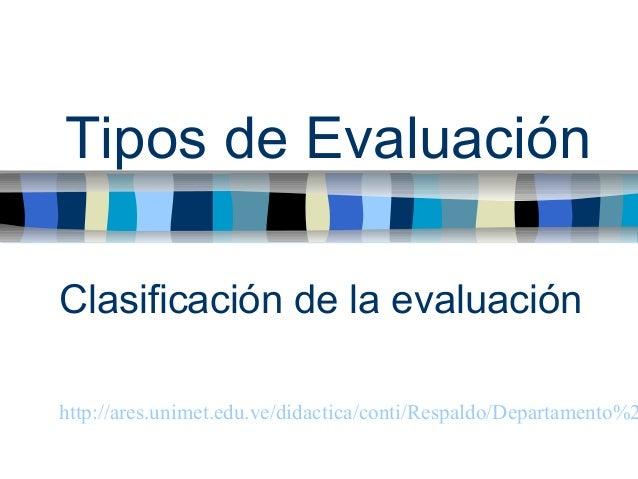 Tipos de Evaluación  Clasificación de la evaluación  http://ares.unimet.edu.ve/didactica/conti/Respaldo/Departamento%20de%