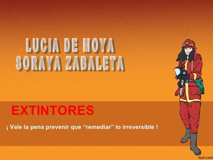 "EXTINTORES LUCIA DE MOYA SORAYA ZABALETA ¡ Vale la pena prevenir que ""remediar"" lo irreversible !"
