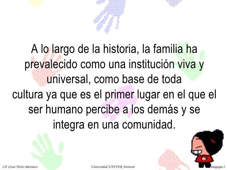 A lo largo de la historia, la familia ha prevalecido como una institución viva y universal, como base de toda cultura ya q...