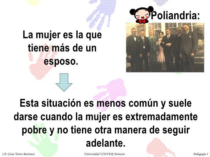 Poliandria:  La mujer es la que tiene más de un esposo.  Esta situación es menos común y suele darse cuando la mujer es ex...