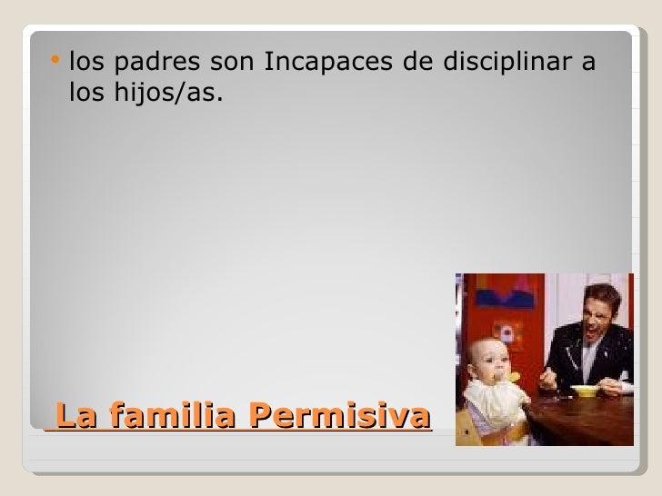    los padres son Incapaces de disciplinar a    los hijos/as.La familia Permisiva