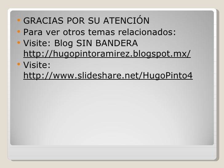    GRACIAS POR SU ATENCIÓN   Para ver otros temas relacionados:   Visite: Blog SIN BANDERA    http://hugopintoramirez.b...