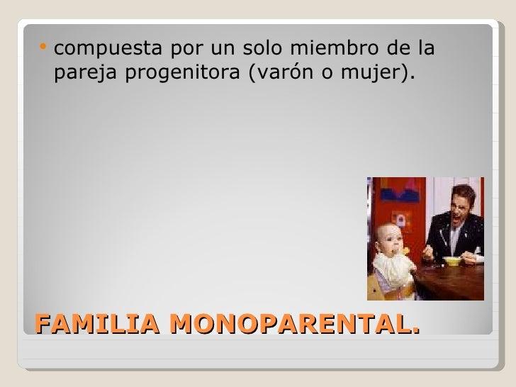    compuesta por un solo miembro de la    pareja progenitora (varón o mujer).FAMILIA MONOPARENTAL.