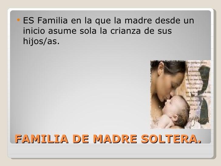   ES Familia en la que la madre desde un    inicio asume sola la crianza de sus    hijos/as.FAMILIA DE MADRE SOLTERA.