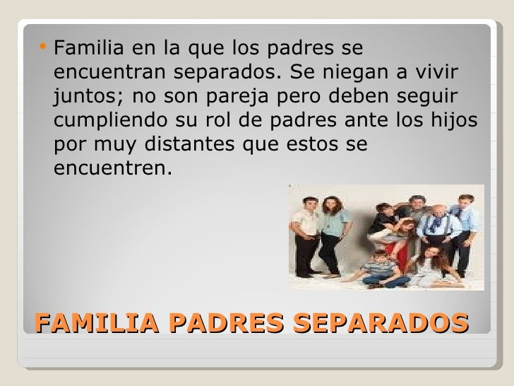    Familia en la que los padres se    encuentran separados. Se niegan a vivir    juntos; no son pareja pero deben seguir ...