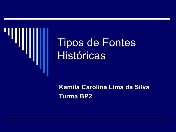Tipos de Fontes Históricas Kamila Carolina Lima da Silva Turma BP2
