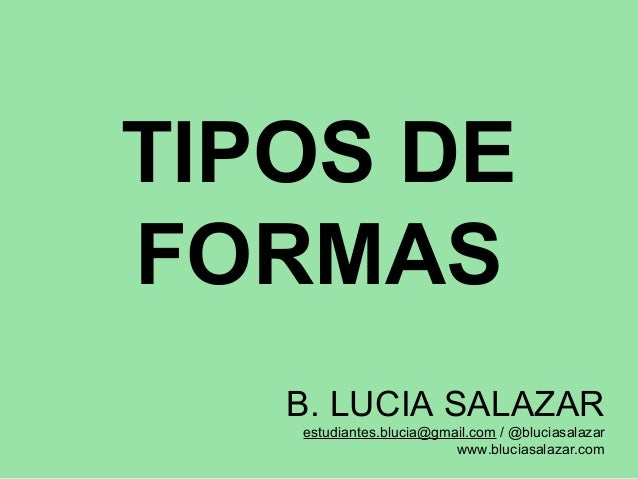 TIPOS DE FORMAS B. LUCIA SALAZAR estudiantes.blucia@gmail.com / @bluciasalazar www.bluciasalazar.com
