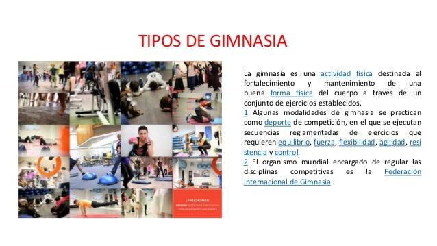 TIPOS DE GIMNASIA La gimnasia es una actividad física destinada al fortalecimiento y mantenimiento de una buena forma físi...