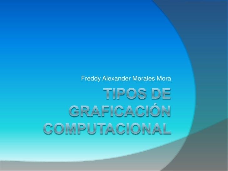 TIPOS DE GRAFICACIÓN COMPUTACIONAL<br />Freddy Alexander Morales Mora<br />