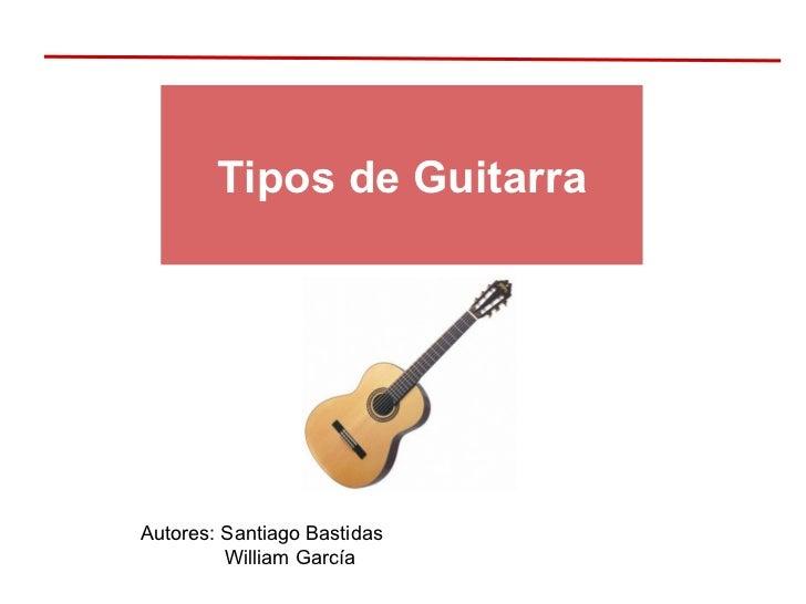 Tipos de Guitarra Autores: Santiago Bastidas William García