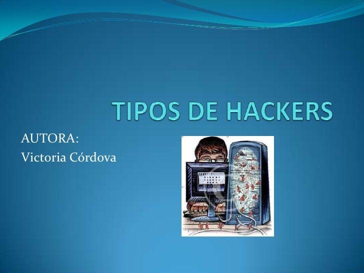 TIPOS DE HACKERS<br />AUTORA:<br />Victoria Córdova<br />