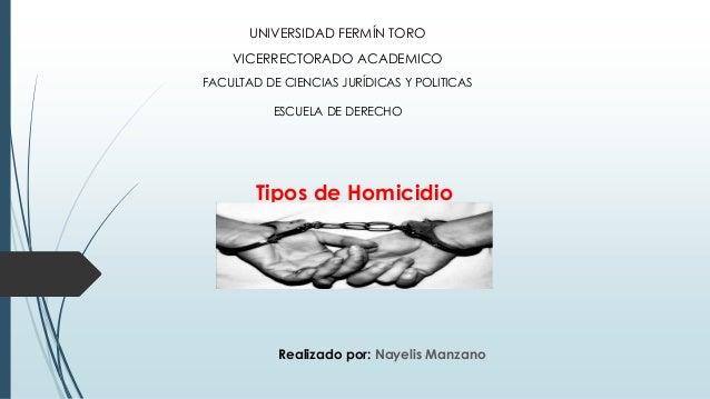Tipos de Homicidio Realizado por: Nayelis Manzano UNIVERSIDAD FERMÍN TORO VICERRECTORADO ACADEMICO FACULTAD DE CIENCIAS JU...