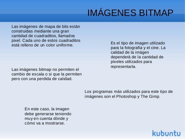 IMÁGENES BITMAPLas imágenes de mapa de bits estánconstruidas mediante una grancantidad de cuadraditos, llamadospixel. Cada...