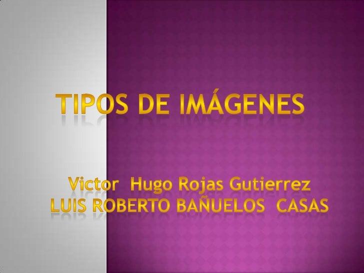 Tipos de imágenes<br />Victor  Hugo Rojas Gutierrez<br />LUIS ROBERTO BAÑUELOS  CASAS<br />