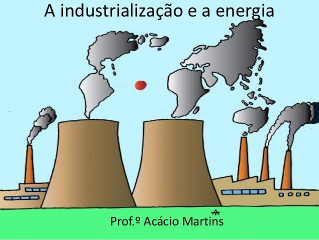 A industrialização e a energia        Prof.º Acácio Martins