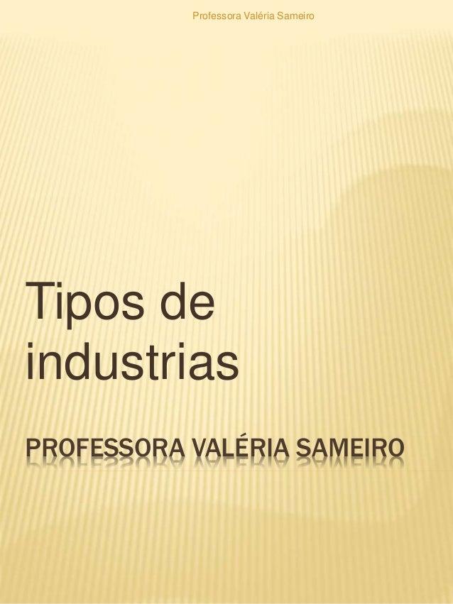 PROFESSORA VALÉRIA SAMEIRO Tipos de industrias Professora Valéria Sameiro