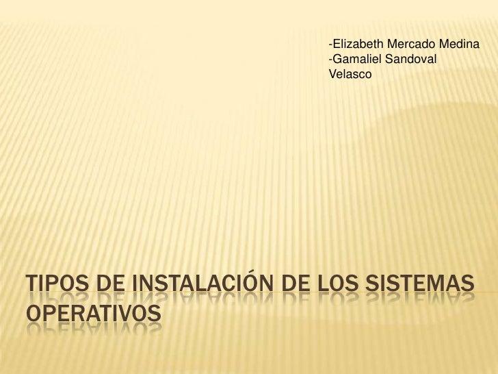 Tipos de instalación de los sistemas operativos<br />-Elizabeth Mercado Medina<br />-Gamaliel Sandoval Velasco<br />