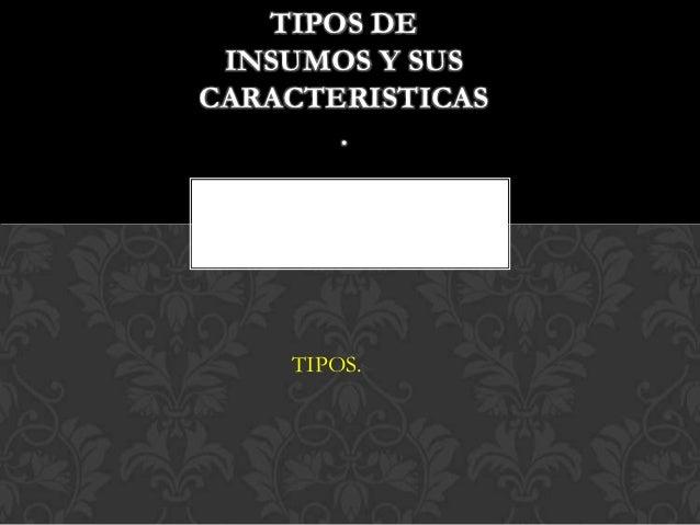 TIPOS DE INSUMOS Y SUSCARACTERISTICAS       .    TIPOS.S-