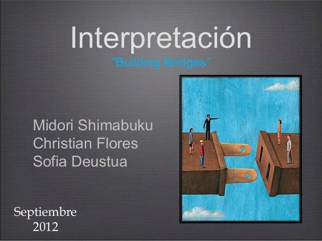 "Interpretación             ""Building Bridges""  Midori Shimabuku  Christian Flores  Sofia DeustuaSeptiembre   2012"