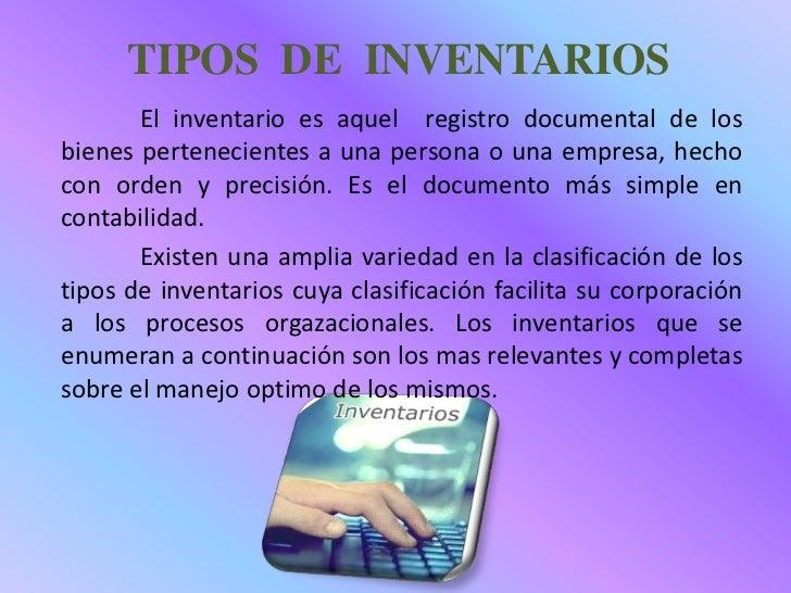 TIPOS DE INVENTARIOS       El inventario es aquel registro documental de losbienes pertenecientes a una persona o una empr...