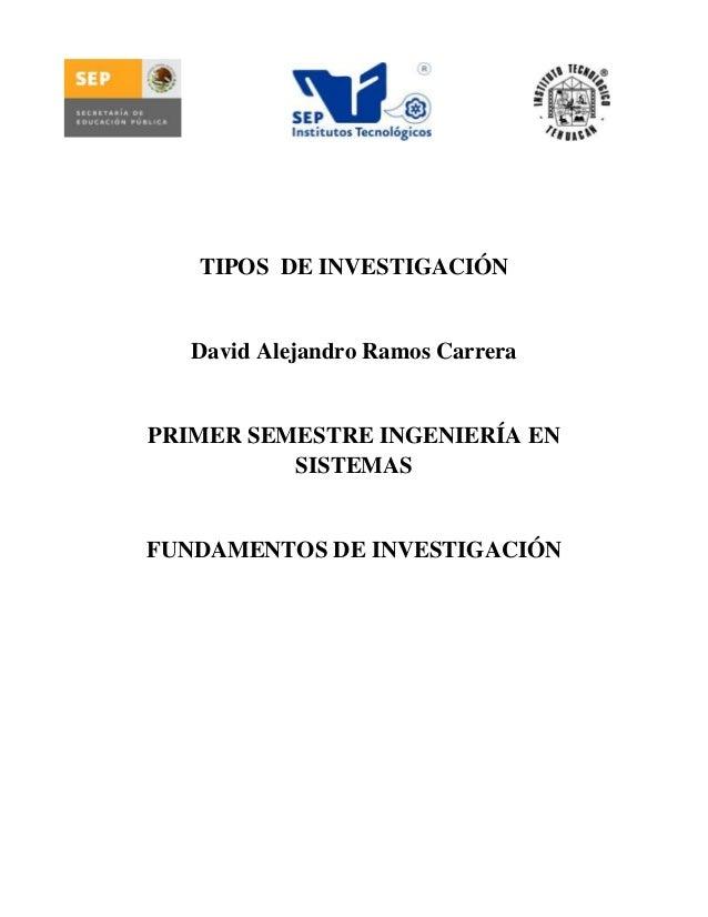 TIPOS DE INVESTIGACIÓN   David Alejandro Ramos CarreraPRIMER SEMESTRE INGENIERÍA EN          SISTEMASFUNDAMENTOS DE INVEST...